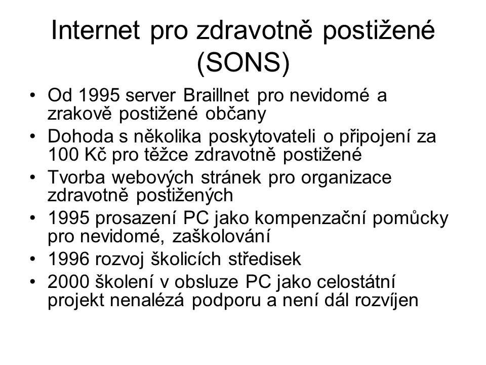 Internet pro zdravotně postižené (SONS) Od 1995 server Braillnet pro nevidomé a zrakově postižené občany Dohoda s několika poskytovateli o připojení za 100 Kč pro těžce zdravotně postižené Tvorba webových stránek pro organizace zdravotně postižených 1995 prosazení PC jako kompenzační pomůcky pro nevidomé, zaškolování 1996 rozvoj školicích středisek 2000 školení v obsluze PC jako celostátní projekt nenalézá podporu a není dál rozvíjen