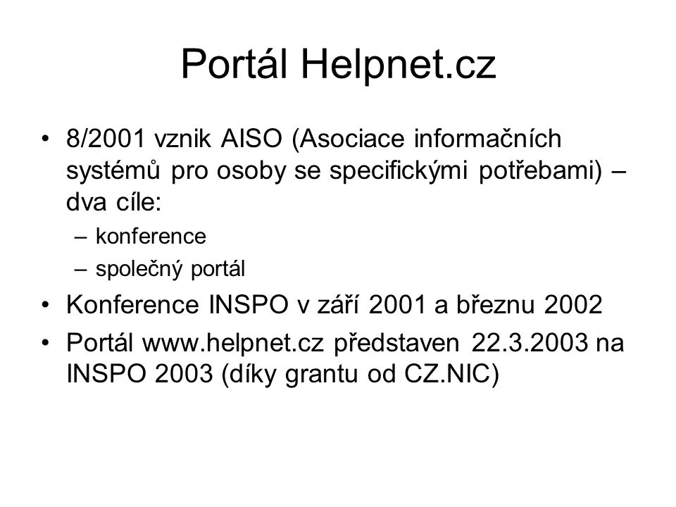 Portál Helpnet.cz 8/2001 vznik AISO (Asociace informačních systémů pro osoby se specifickými potřebami) – dva cíle: –konference –společný portál Konference INSPO v září 2001 a březnu 2002 Portál www.helpnet.cz představen 22.3.2003 na INSPO 2003 (díky grantu od CZ.NIC)