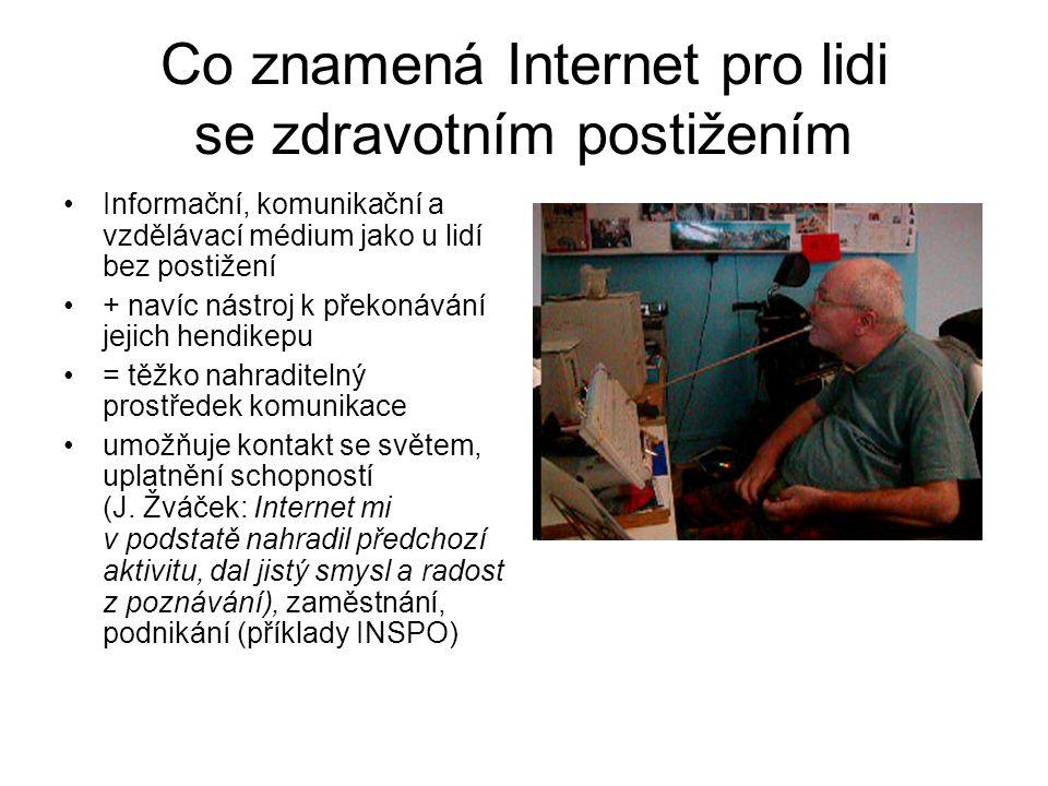 Co znamená Internet pro lidi se zdravotním postižením Informační, komunikační a vzdělávací médium jako u lidí bez postižení + navíc nástroj k překonávání jejich hendikepu = těžko nahraditelný prostředek komunikace umožňuje kontakt se světem, uplatnění schopností (J.
