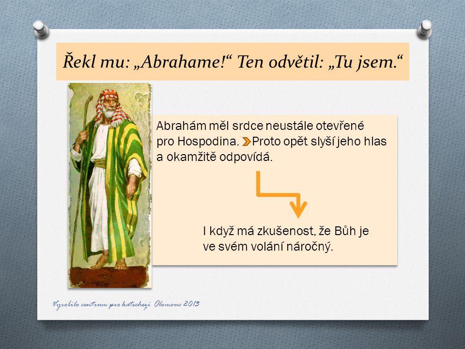 """Řekl mu: """"Abrahame! Ten odvětil: """"Tu jsem. Abrahám měl srdce neustále otevřené pro Hospodina."""
