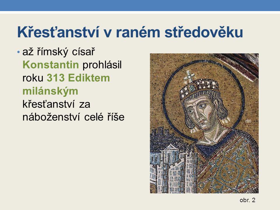 Křesťanství v raném středověku až římský císař Konstantin prohlásil roku 313 Ediktem milánským křesťanství za náboženství celé říše obr. 2