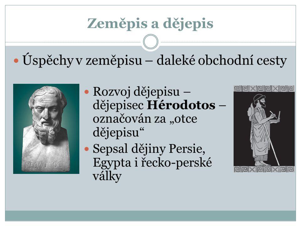 """Zeměpis a dějepis Úspěchy v zeměpisu – daleké obchodní cesty Rozvoj dějepisu – dějepisec Hérodotos – označován za """"otce dějepisu"""" Sepsal dějiny Persie"""