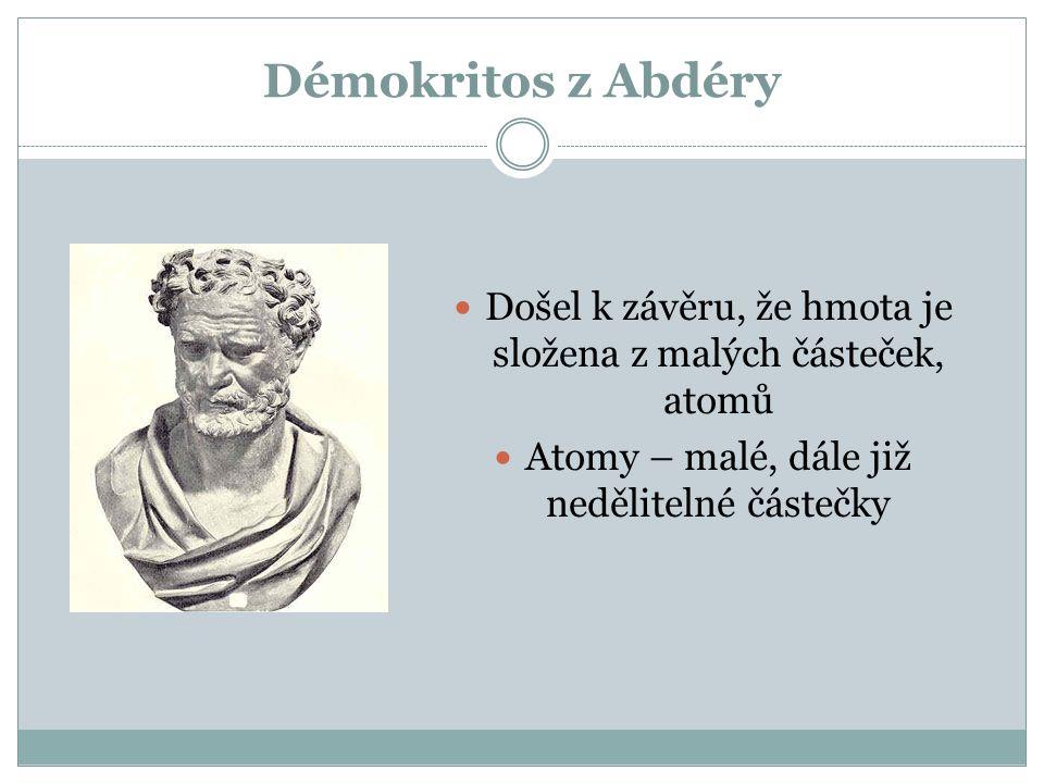 Démokritos z Abdéry Došel k závěru, že hmota je složena z malých částeček, atomů Atomy – malé, dále již nedělitelné částečky