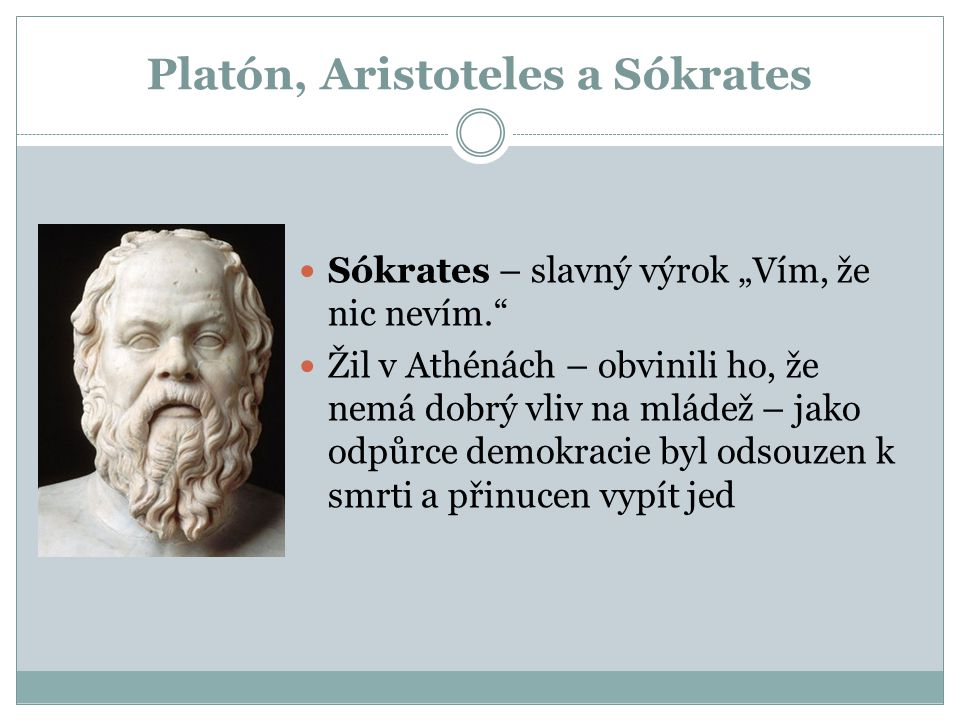"""Platón, Aristoteles a Sókrates Sókrates – slavný výrok """"Vím, že nic nevím."""" Žil v Athénách – obvinili ho, že nemá dobrý vliv na mládež – jako odpůrce"""