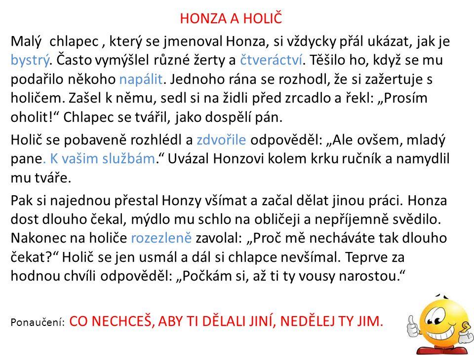 HONZA A HOLIČ Malý chlapec, který se jmenoval Honza, si vždycky přál ukázat, jak je bystrý. Často vymýšlel různé žerty a čtveráctví. Těšilo ho, když s