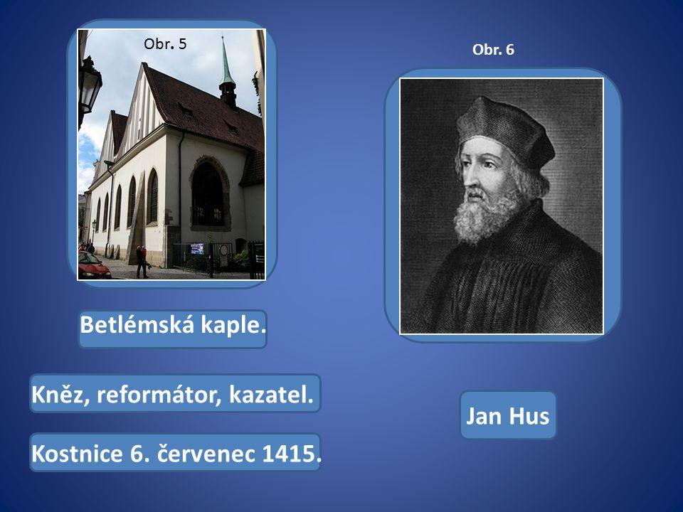 Betlémská kaple. Kněz, reformátor, kazatel. Kostnice 6. červenec 1415. Jan Hus Obr. 5 Obr. 6