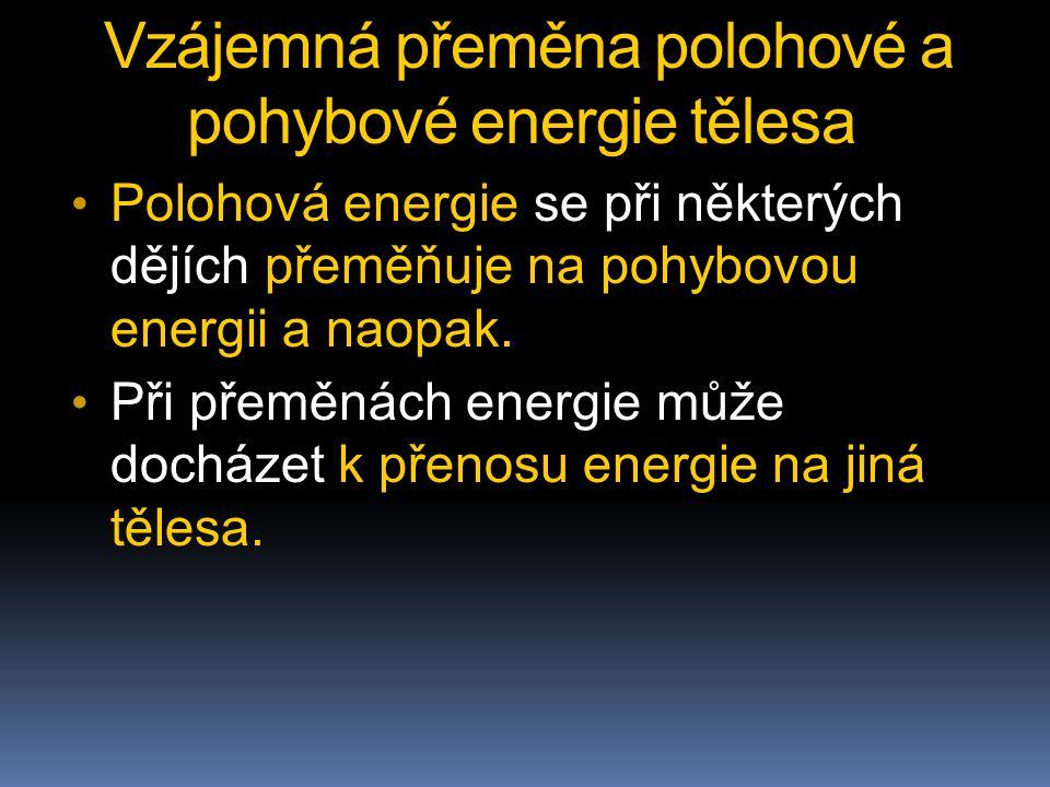 Vzájemná přeměna polohové a pohybové energie tělesa Polohová energie se při některých dějích přeměňuje na pohybovou energii a naopak. Při přeměnách en