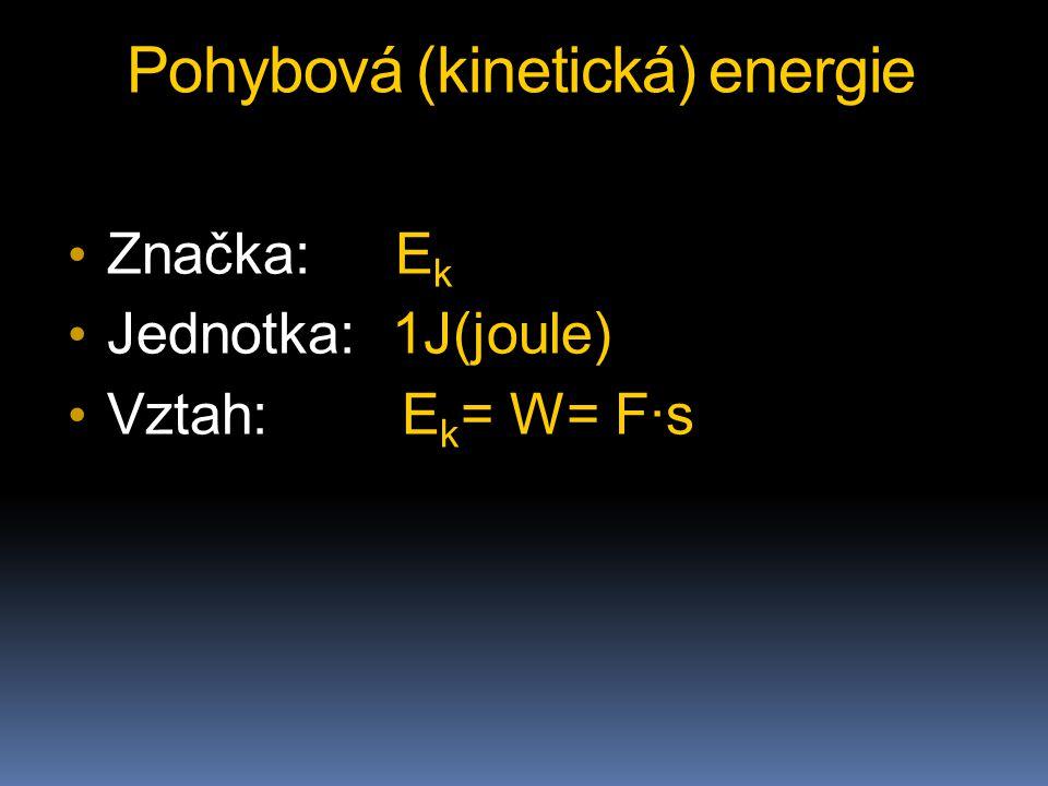 Pohybová (kinetická) energie Značka: E k Jednotka: 1J(joule) Vztah: E k = W= F∙s