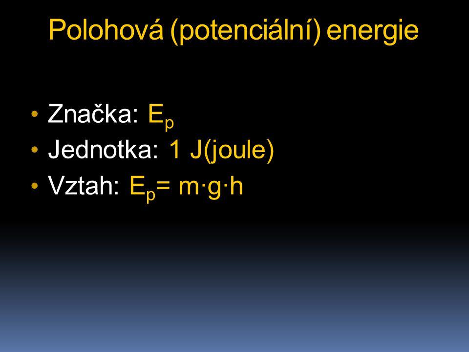 Polohová (potenciální) energie Značka: E p Jednotka: 1 J(joule) Vztah: E p = m∙g∙h