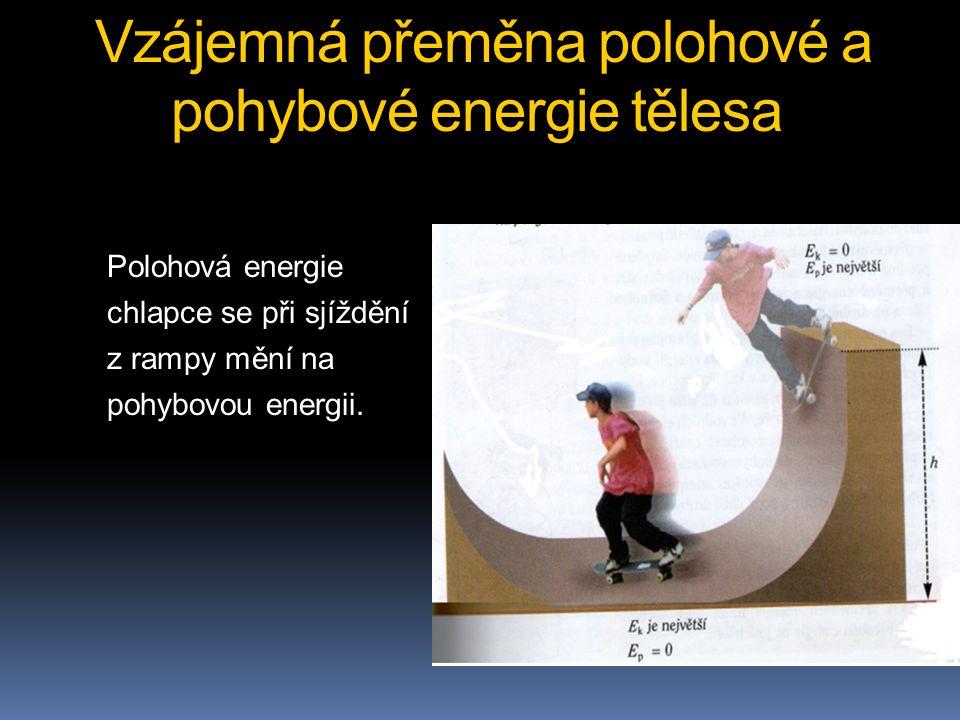 Vzájemná přeměna polohové a pohybové energie tělesa Polohová energie chlapce se při sjíždění z rampy mění na pohybovou energii.
