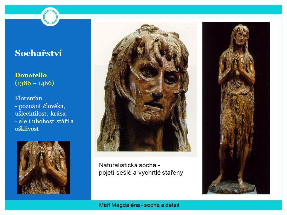 Sochařství Donatello (1386 – 1466) Florenťan - poznání člověka, ušlechtilost, krása - ale i ubohost stáří a ošklivost Máří Magdaléna - socha a detail Naturalistická socha - pojetí sešlé a vychrtlé stařeny