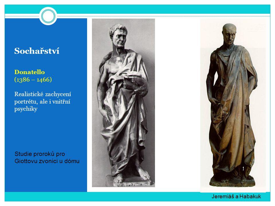 Sochařství Donatello (1386 – 1466) Realistické zachycení portrétu, ale i vnitřní psychiky Jeremiáš a Habakuk Studie proroků pro Giottovu zvonici u dómu