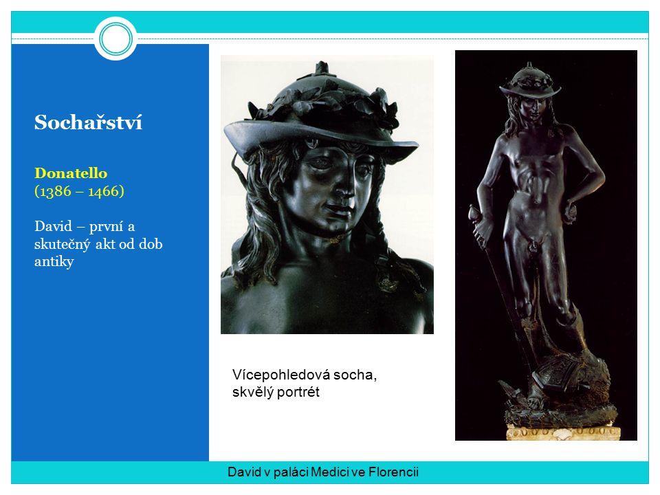 Sochařství Donatello (1386 – 1466) David – první a skutečný akt od dob antiky David v paláci Medici ve Florencii Vícepohledová socha, skvělý portrét