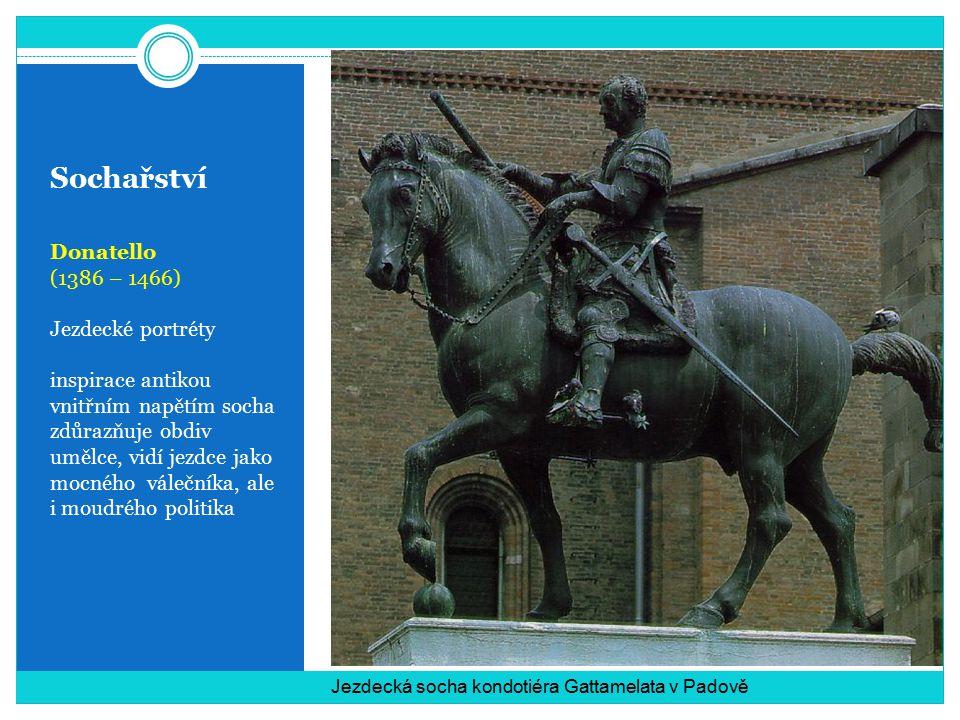 Sochařství Donatello (1386 – 1466) Jezdecké portréty inspirace antikou vnitřním napětím socha zdůrazňuje obdiv umělce, vidí jezdce jako mocného válečníka, ale i moudrého politika Jezdecká socha kondotiéra Gattamelata v Padově