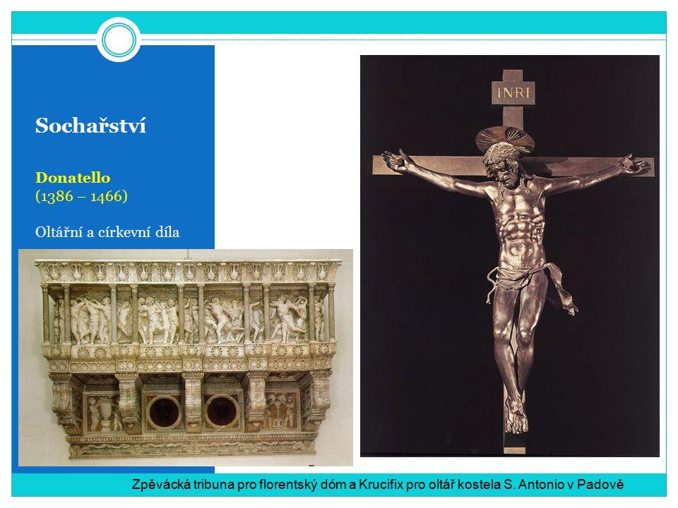 Sochařství Donatello (1386 – 1466) Oltářní a církevní díla Zpěvácká tribuna pro florentský dóm a Krucifix pro oltář kostela S. Antonio v Padově