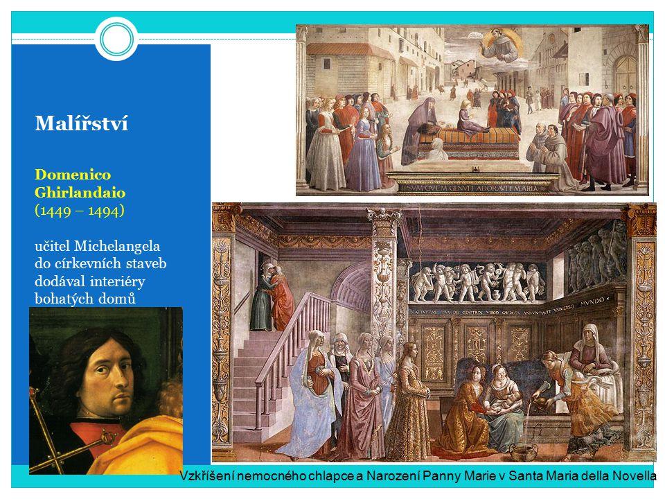 Malířství Domenico Ghirlandaio (1449 – 1494) učitel Michelangela do církevních staveb dodával interiéry bohatých domů Vzkříšení nemocného chlapce a Narození Panny Marie v Santa Maria della Novella