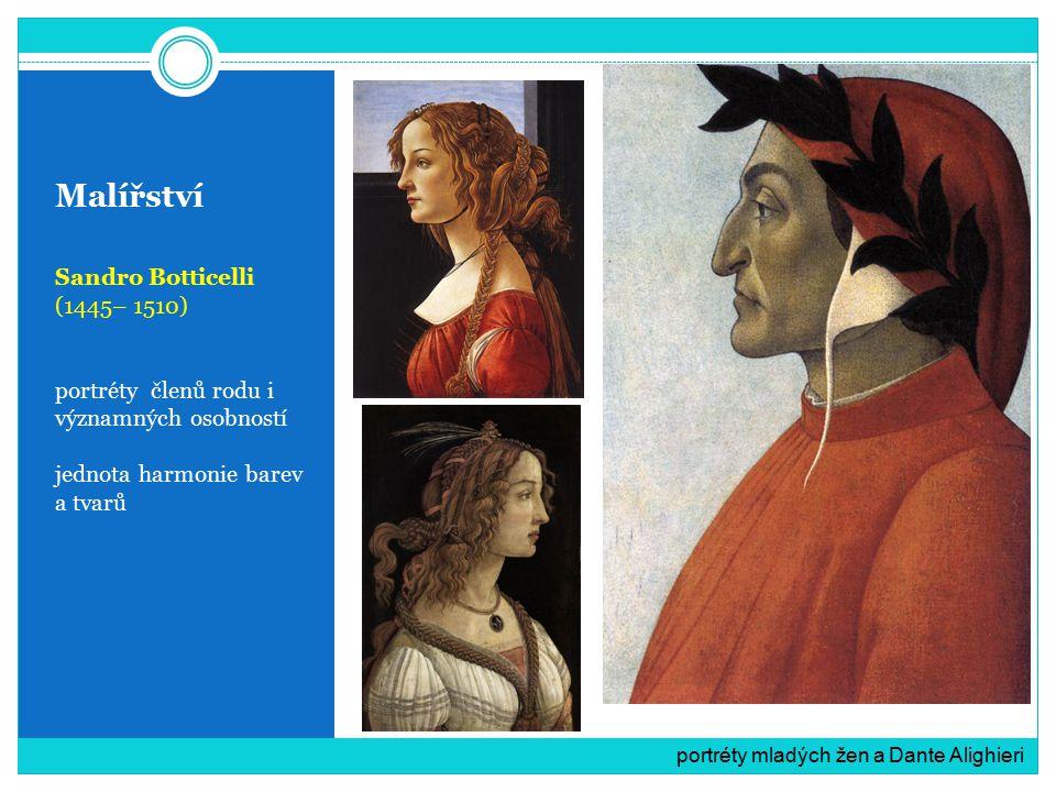 Malířství Sandro Botticelli (1445– 1510) portréty členů rodu i významných osobností jednota harmonie barev a tvarů portréty mladých žen a Dante Alighi