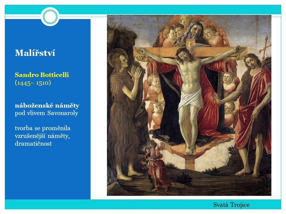 Malířství Sandro Botticelli (1445– 1510) náboženské náměty pod vlivem Savonaroly tvorba se proměnila vzrušenější náměty, dramatičnost Svatá Trojice
