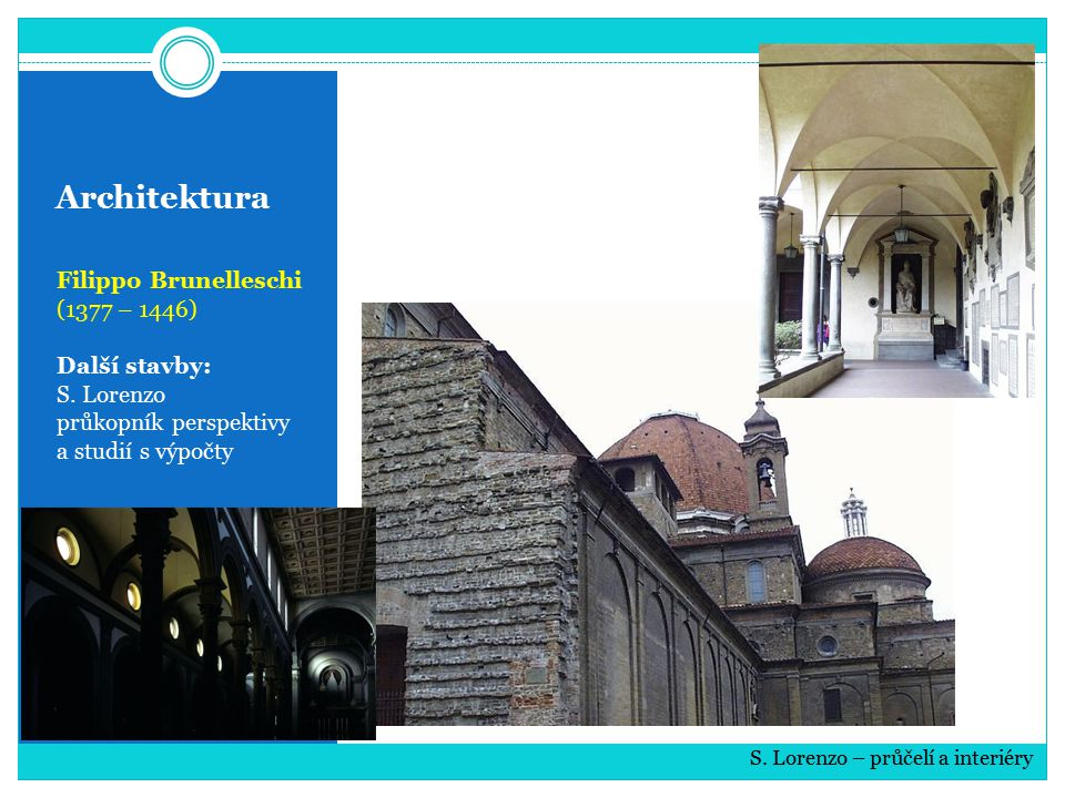 Architektura Filippo Brunelleschi (1377 – 1446) Další stavby: S. Lorenzo průkopník perspektivy a studií s výpočty S. Lorenzo – průčelí a interiéry