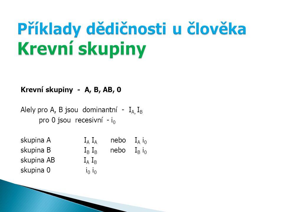 Krevní skupiny - A, B, AB, 0 Alely pro A, B jsou dominantní - I A, I B pro 0 jsou recesivní - i 0 skupina A I A I A nebo I A i 0 skupina B I B I B nebo I B i 0 skupina AB I A I B skupina 0 i 0 i 0