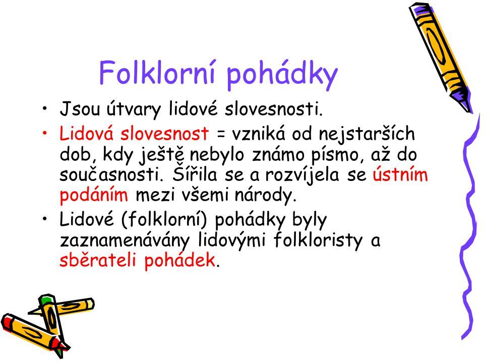 Folklorní pohádky Jsou útvary lidové slovesnosti. Lidová slovesnost = vzniká od nejstarších dob, kdy ještě nebylo známo písmo, až do současnosti. Šíři