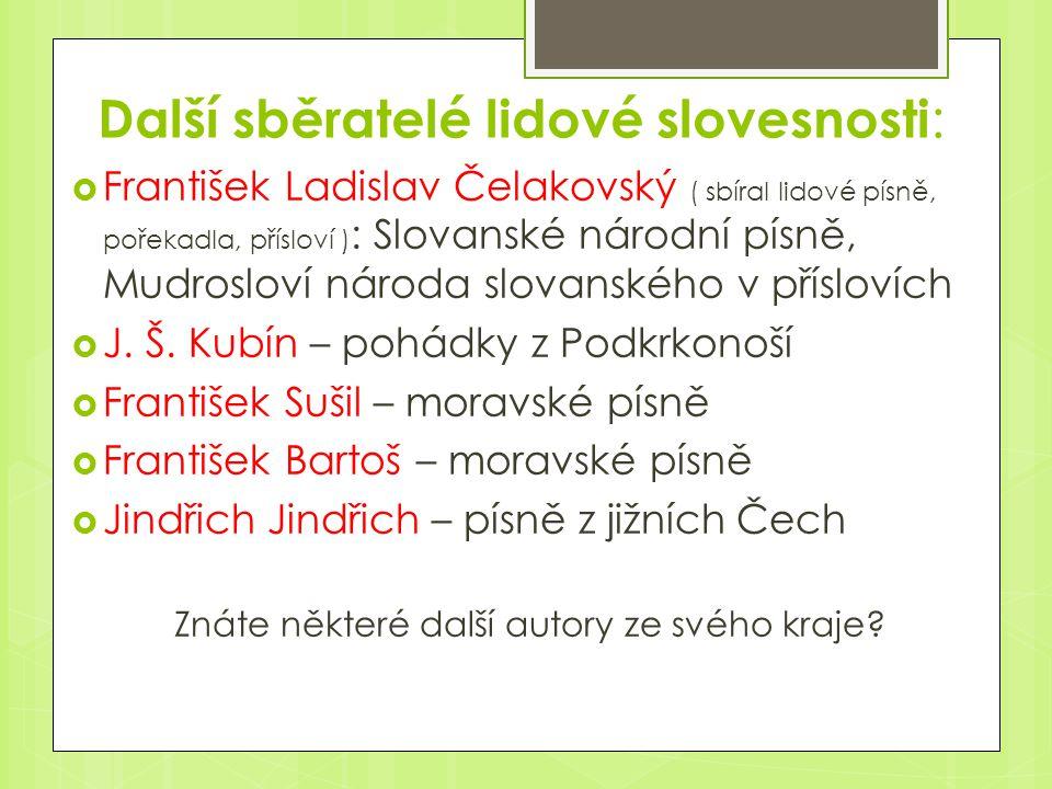 Další sběratelé lidové slovesnosti :  František Ladislav Čelakovský ( sbíral lidové písně, pořekadla, přísloví ) : Slovanské národní písně, Mudroslov