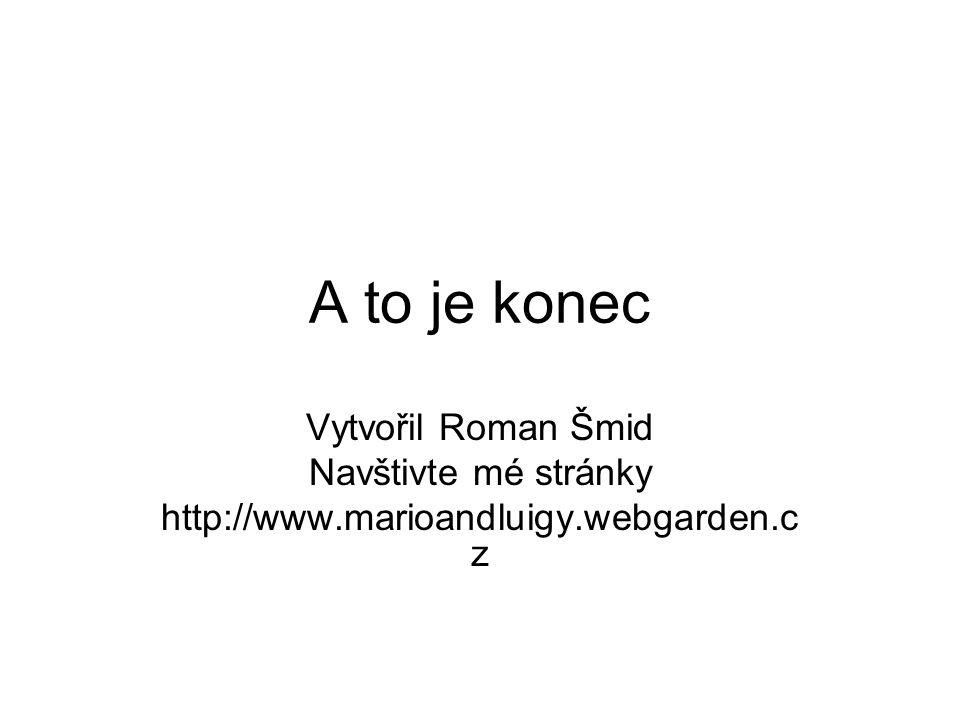 A to je konec Vytvořil Roman Šmid Navštivte mé stránky http://www.marioandluigy.webgarden.c z