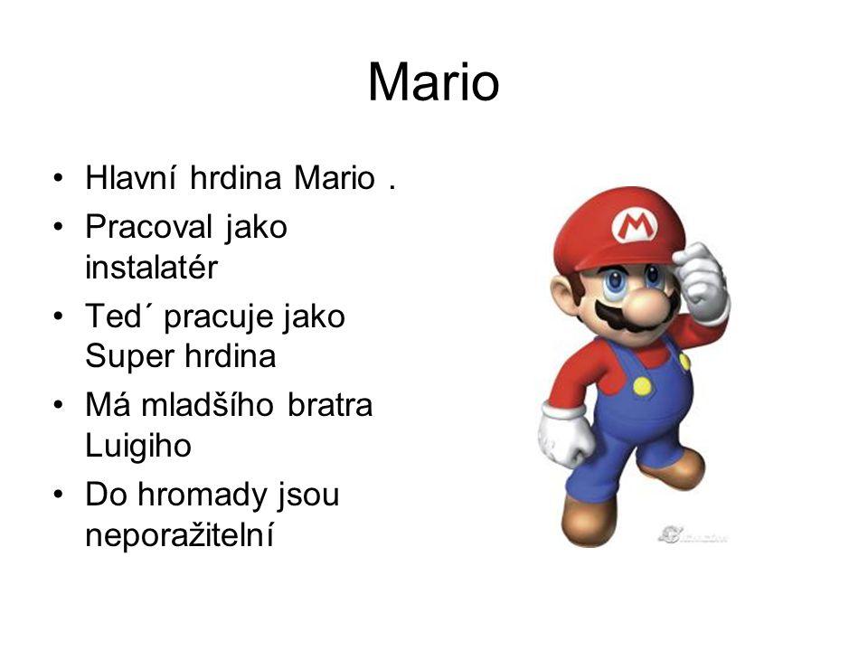 Mario Hlavní hrdina Mario. Pracoval jako instalatér Ted´ pracuje jako Super hrdina Má mladšího bratra Luigiho Do hromady jsou neporažitelní