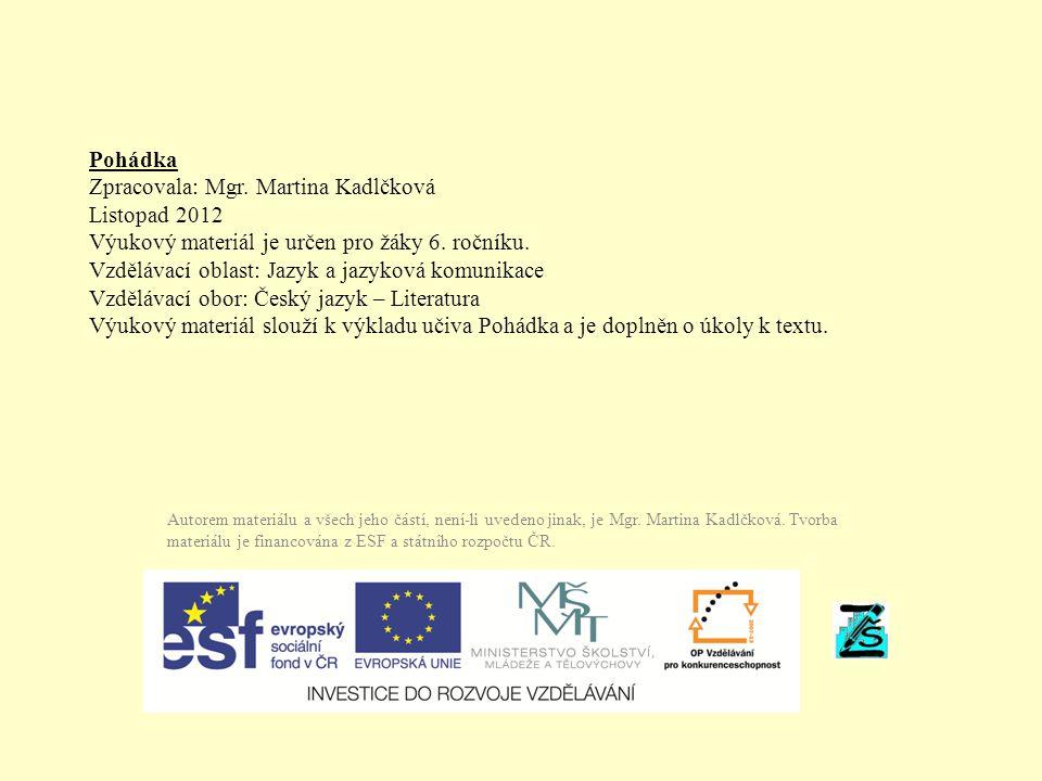Pohádka Zpracovala: Mgr. Martina Kadlčková Listopad 2012 Výukový materiál je určen pro žáky 6. ročníku. Vzdělávací oblast: Jazyk a jazyková komunikace