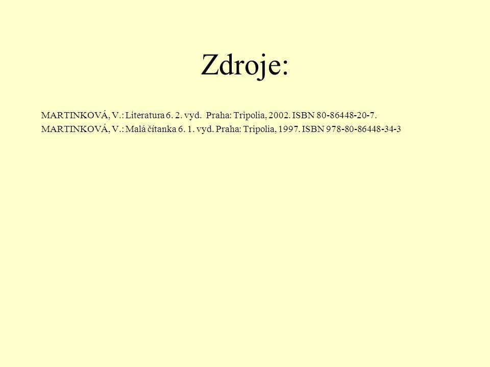 Zdroje: MARTINKOVÁ, V.: Literatura 6. 2. vyd. Praha: Tripolia, 2002. ISBN 80-86448-20-7. MARTINKOVÁ, V.: Malá čítanka 6. 1. vyd. Praha: Tripolia, 1997