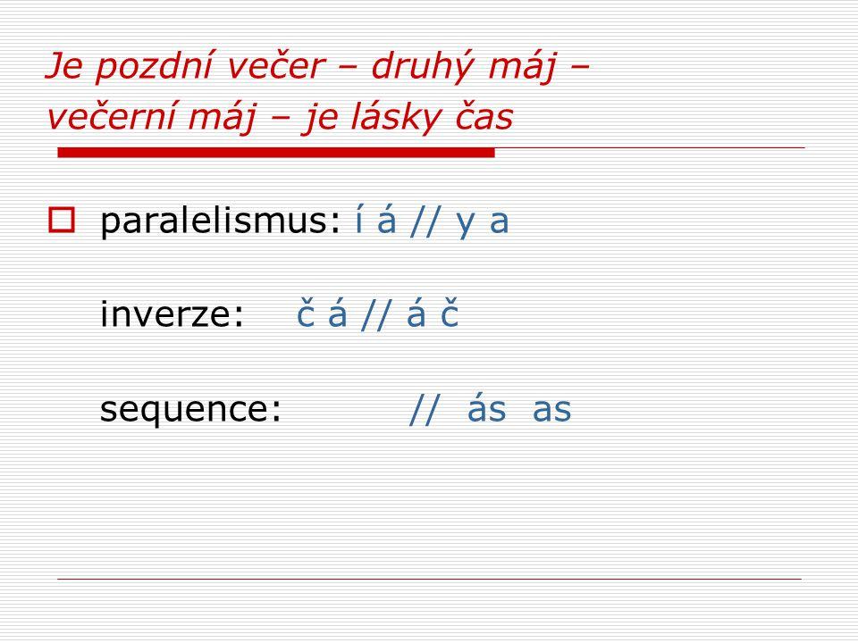 Je pozdní večer – druhý máj – večerní máj – je lásky čas  paralelismus: í á // y a inverze: č á // á č sequence: // ás as