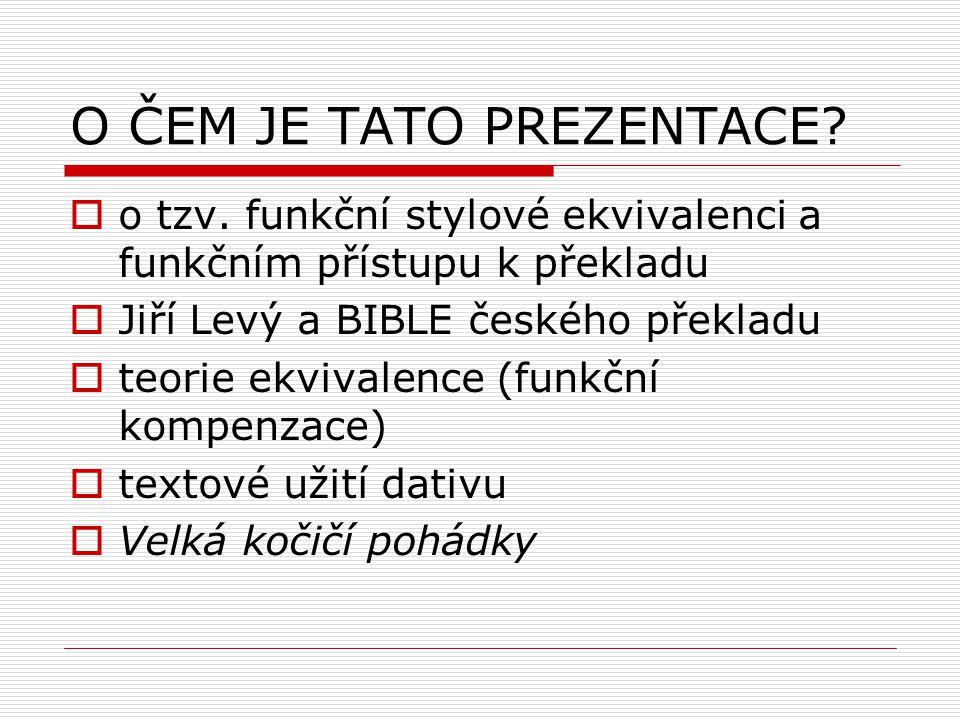 O ČEM JE TATO PREZENTACE?  o tzv. funkční stylové ekvivalenci a funkčním přístupu k překladu  Jiří Levý a BIBLE českého překladu  teorie ekvivalenc