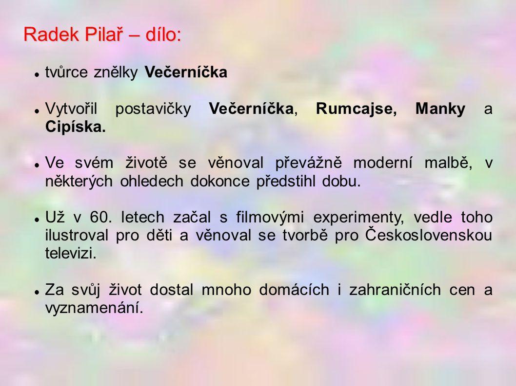 Radek Pilař – dílo: tvůrce znělky Večerníčka Vytvořil postavičky Večerníčka, Rumcajse, Manky a Cipíska. Ve svém životě se věnoval převážně moderní mal