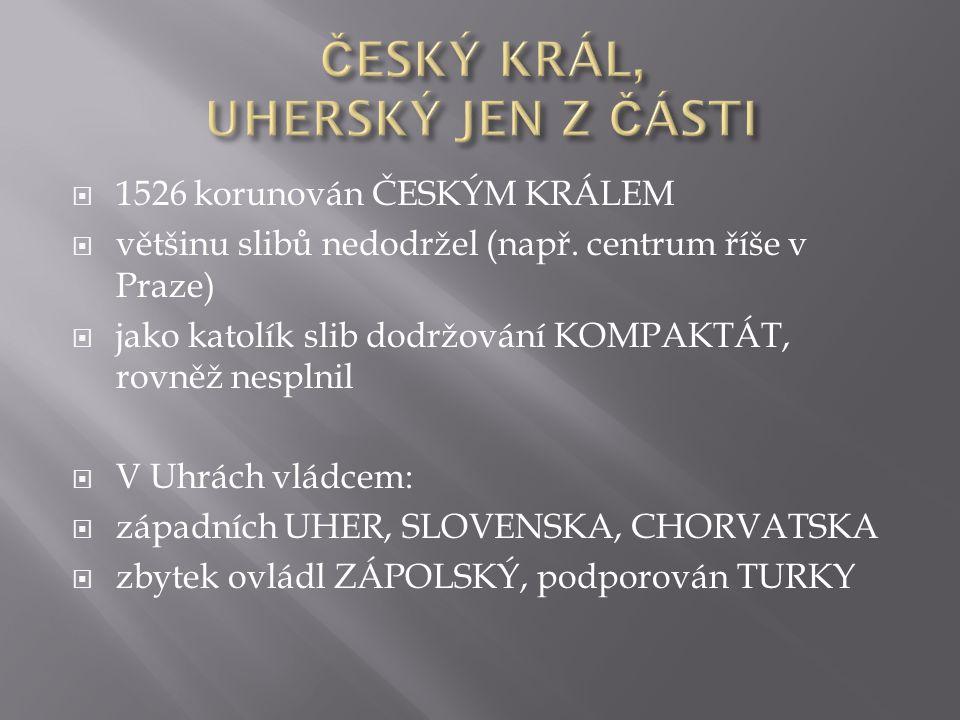  1526 korunován ČESKÝM KRÁLEM  většinu slibů nedodržel (např.