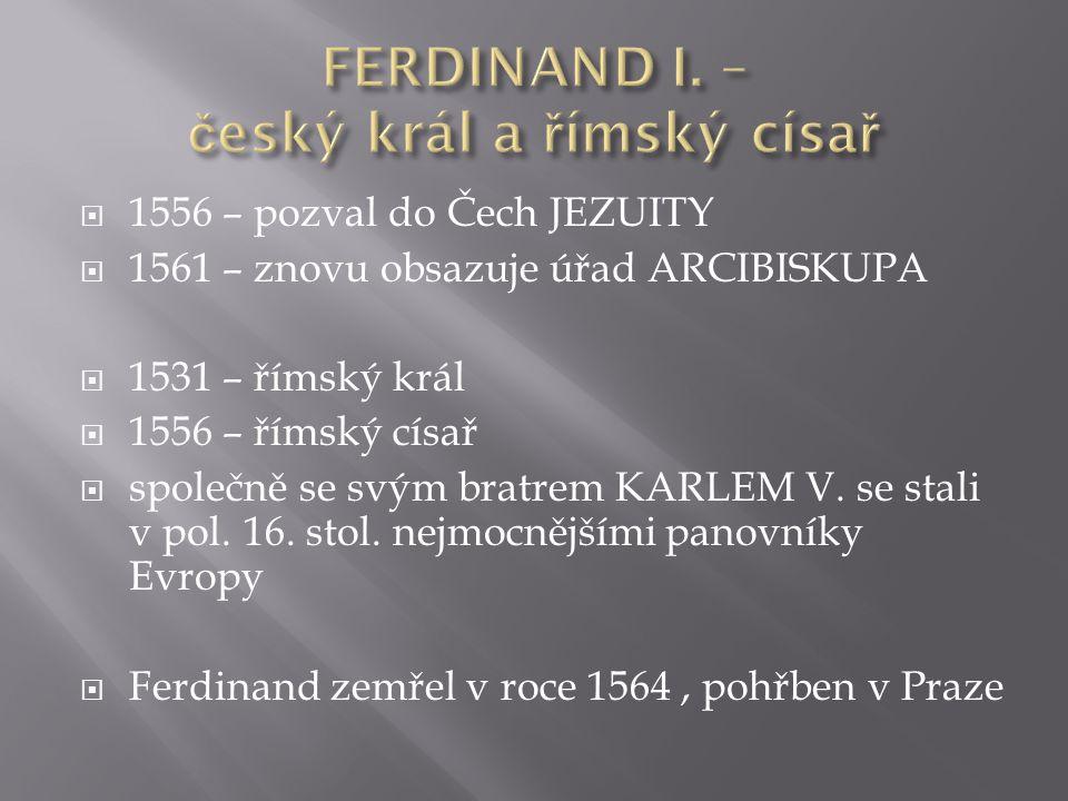  1556 – pozval do Čech JEZUITY  1561 – znovu obsazuje úřad ARCIBISKUPA  1531 – římský král  1556 – římský císař  společně se svým bratrem KARLEM V.
