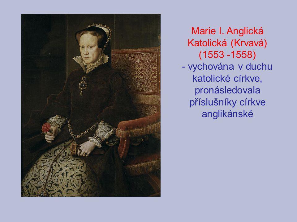 Marie I. Anglická Katolická (Krvavá) (1553 -1558) - vychována v duchu katolické církve, pronásledovala příslušníky církve anglikánské