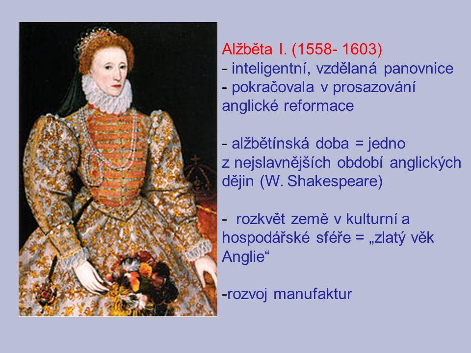 Alžběta I. (1558- 1603) - inteligentní, vzdělaná panovnice - pokračovala v prosazování anglické reformace - alžbětínská doba = jedno z nejslavnějších