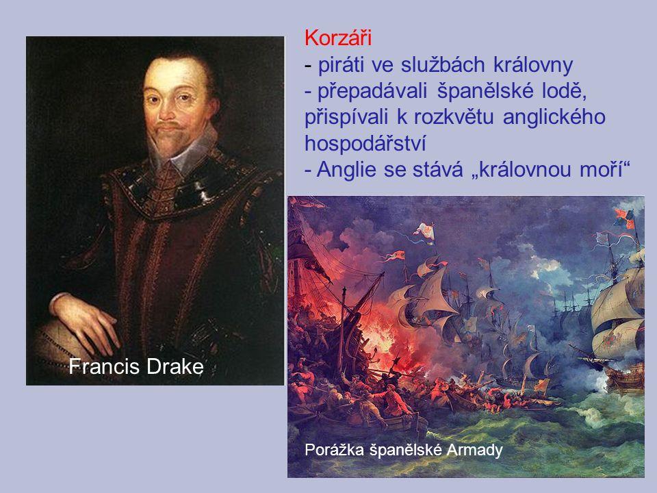 """Francis Drake Korzáři - piráti ve službách královny - přepadávali španělské lodě, přispívali k rozkvětu anglického hospodářství - Anglie se stává """"krá"""
