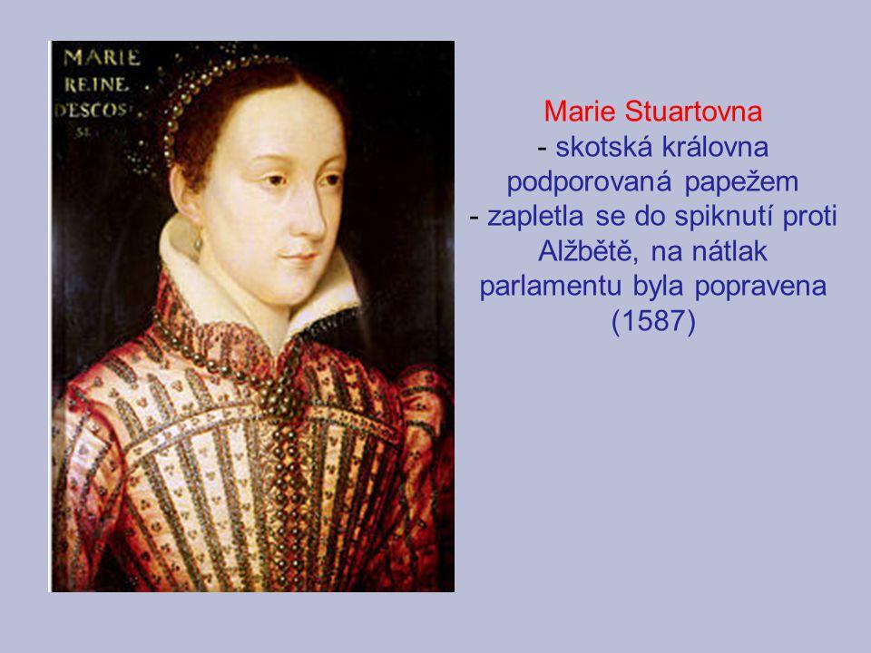 Marie Stuartovna - skotská královna podporovaná papežem - zapletla se do spiknutí proti Alžbětě, na nátlak parlamentu byla popravena (1587)