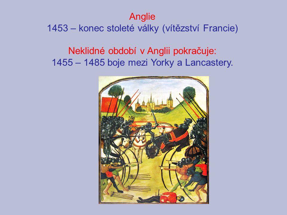 Anglie 1453 – konec stoleté války (vítězství Francie) Neklidné období v Anglii pokračuje: 1455 – 1485 boje mezi Yorky a Lancastery.