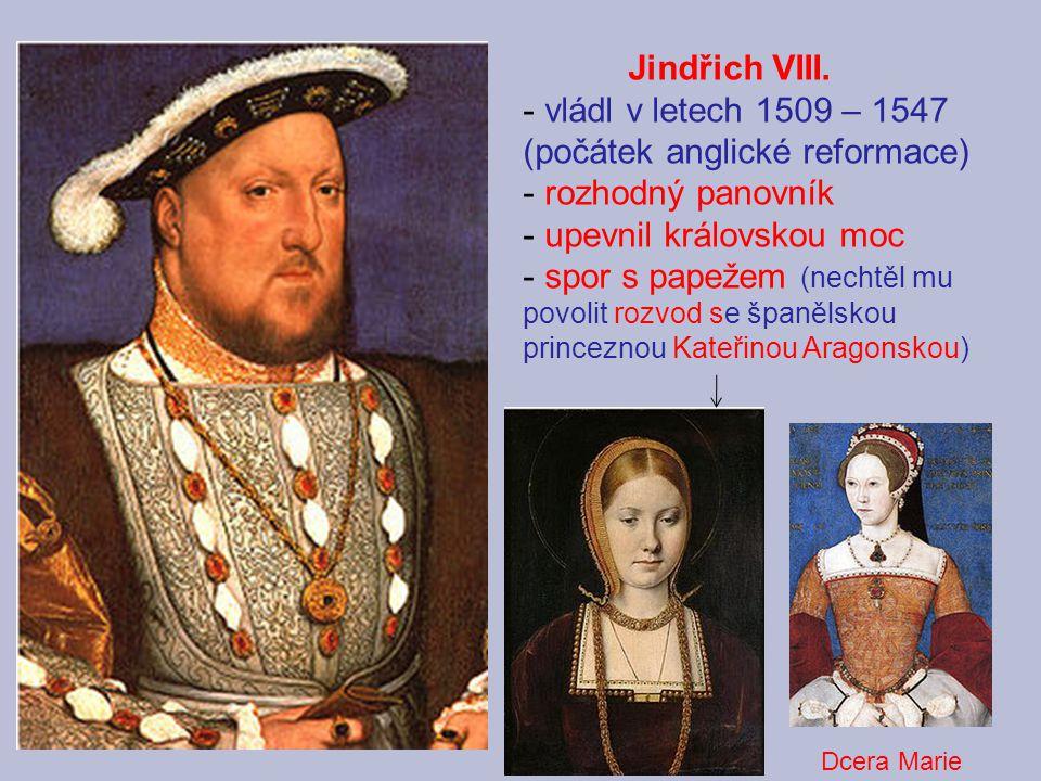 Jindřich VIII. - vládl v letech 1509 – 1547 (počátek anglické reformace) - rozhodný panovník - upevnil královskou moc - spor s papežem (nechtěl mu pov