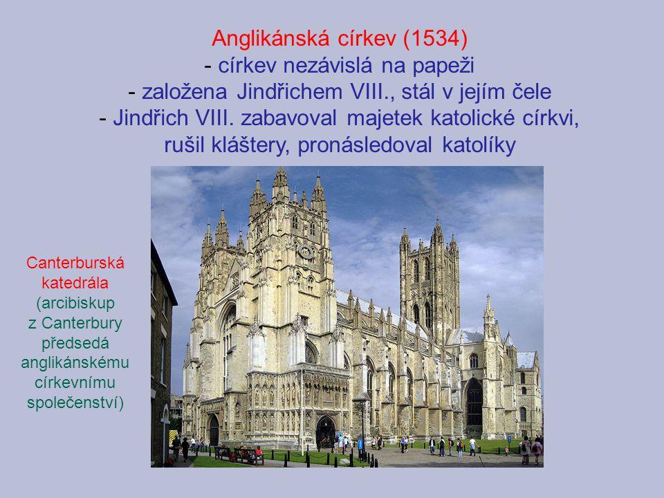 Anglikánská církev (1534) - církev nezávislá na papeži - založena Jindřichem VIII., stál v jejím čele - Jindřich VIII. zabavoval majetek katolické cír