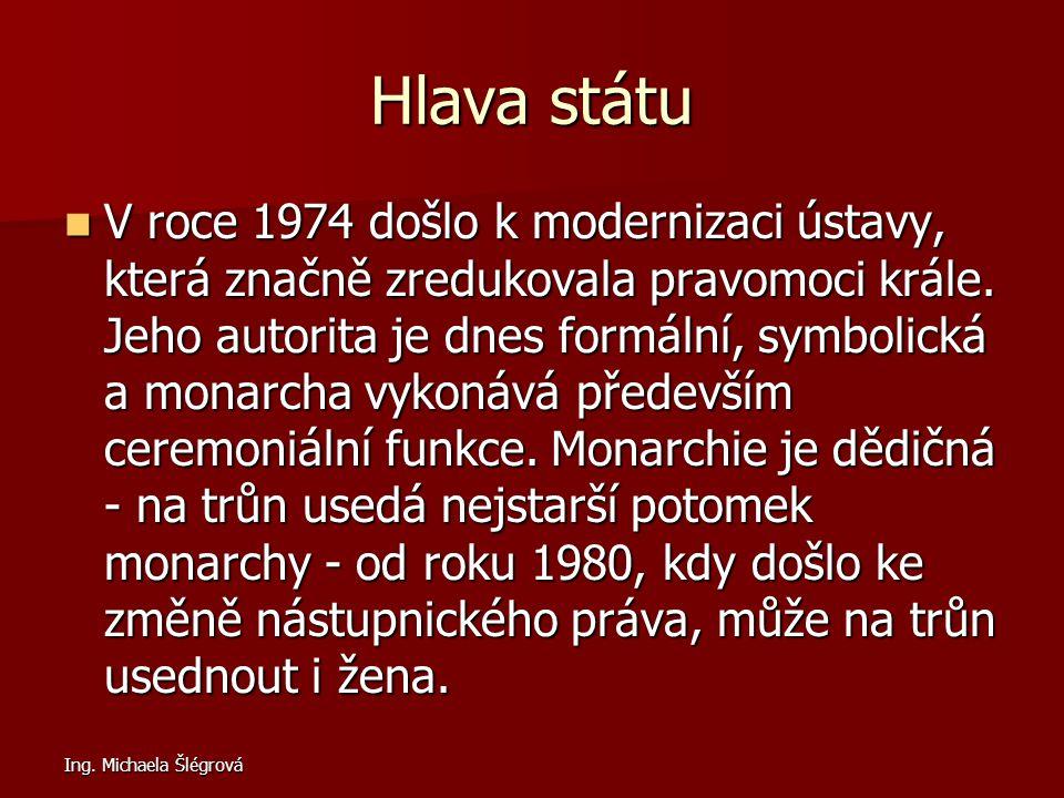 Ing. Michaela Šlégrová Hlava státu V roce 1974 došlo k modernizaci ústavy, která značně zredukovala pravomoci krále. Jeho autorita je dnes formální, s