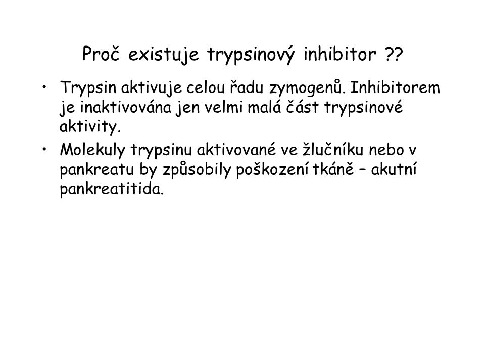 Proč existuje trypsinový inhibitor ?? Trypsin aktivuje celou řadu zymogenů. Inhibitorem je inaktivována jen velmi malá část trypsinové aktivity. Molek