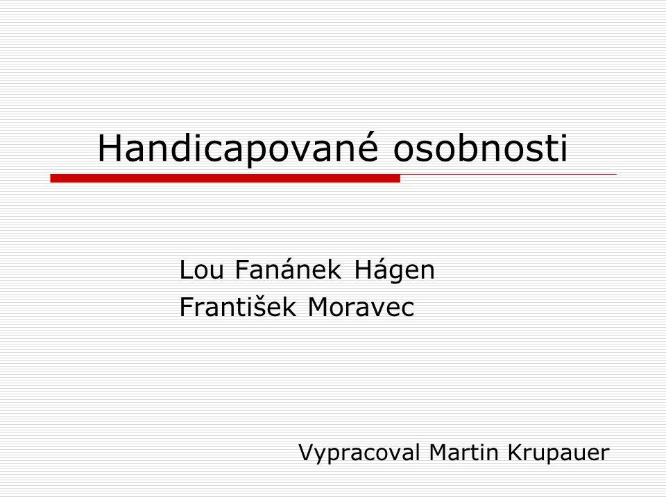 Handicapované osobnosti Lou Fanánek Hágen František Moravec Vypracoval Martin Krupauer