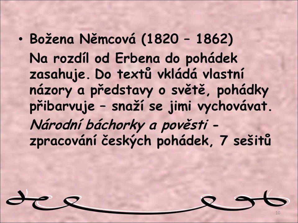 Božena Němcová (1820 – 1862) Na rozdíl od Erbena do pohádek zasahuje. Do textů vkládá vlastní názory a představy o světě, pohádky přibarvuje – snaží s