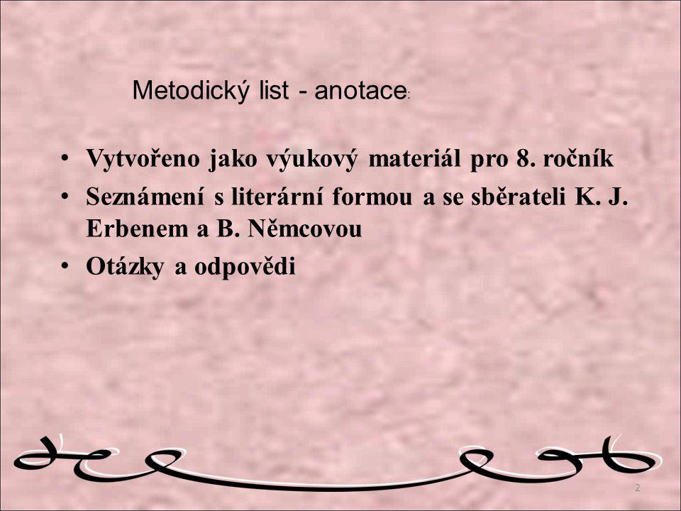 Metodický list - anotace : Vytvořeno jako výukový materiál pro 8. ročník Seznámení s literární formou a se sběrateli K. J. Erbenem a B. Němcovou Otázk