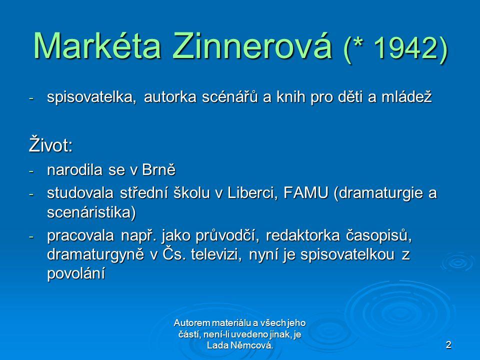 Autorem materiálu a všech jeho částí, není-li uvedeno jinak, je Lada Němcová.2 Markéta Zinnerová (* 1942) - spisovatelka, autorka scénářů a knih pro děti a mládež Život: - narodila se v Brně - studovala střední školu v Liberci, FAMU (dramaturgie a scenáristika) - pracovala např.