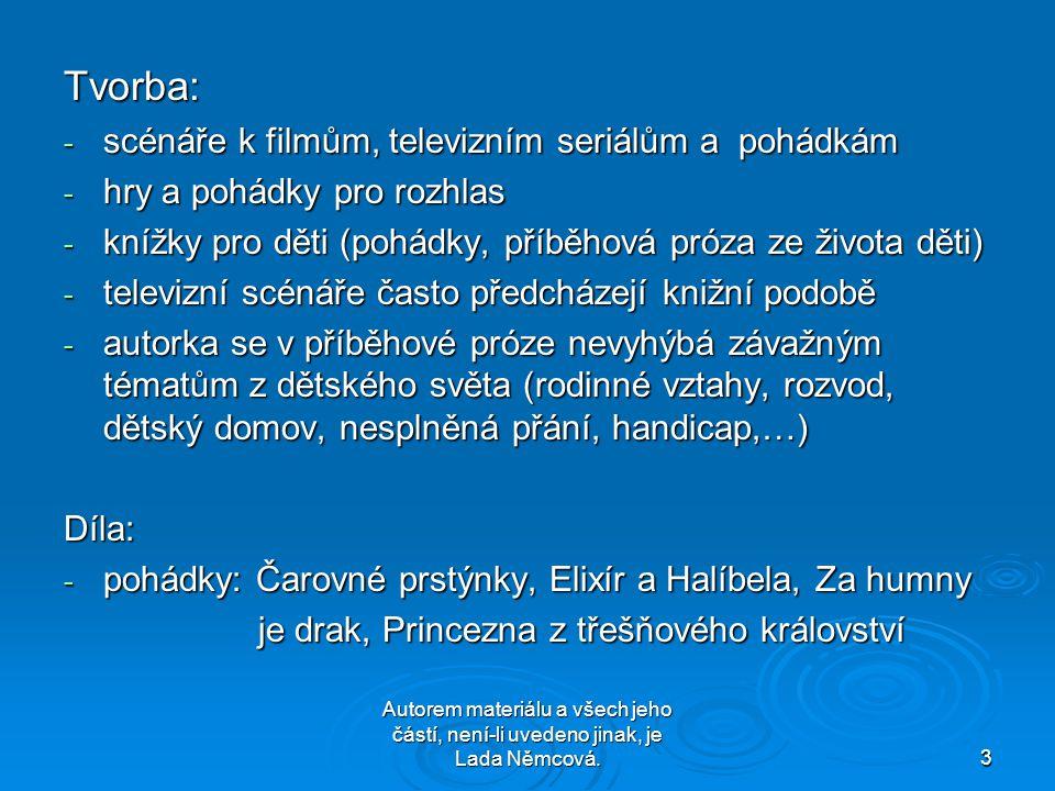 Autorem materiálu a všech jeho částí, není-li uvedeno jinak, je Lada Němcová.3 Tvorba: - scénáře k filmům, televizním seriálům a pohádkám - hry a pohádky pro rozhlas - knížky pro děti (pohádky, příběhová próza ze života děti) - televizní scénáře často předcházejí knižní podobě - autorka se v příběhové próze nevyhýbá závažným tématům z dětského světa (rodinné vztahy, rozvod, dětský domov, nesplněná přání, handicap,…) Díla: - pohádky: Čarovné prstýnky, Elixír a Halíbela, Za humny je drak, Princezna z třešňového království je drak, Princezna z třešňového království