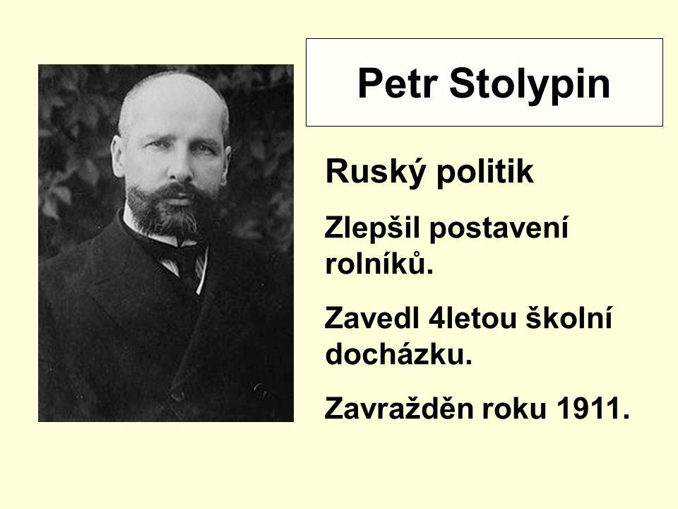 Petr Stolypin Ruský politik Zlepšil postavení rolníků. Zavedl 4letou školní docházku. Zavražděn roku 1911.